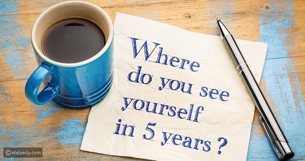 أين ترى نفسك بعد 5 سنوات؟ تخلص من حيرتك بهذه الإجابات